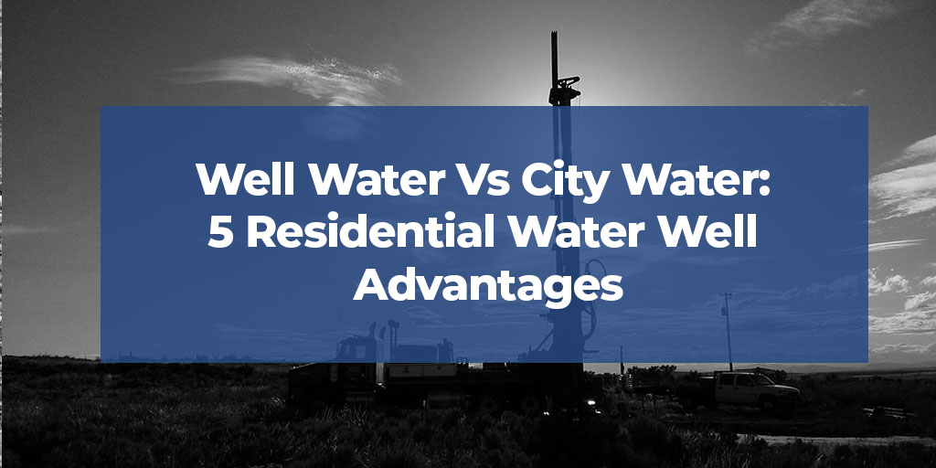 Well Water vs. City Water: 5 Residential Water Well Advantages