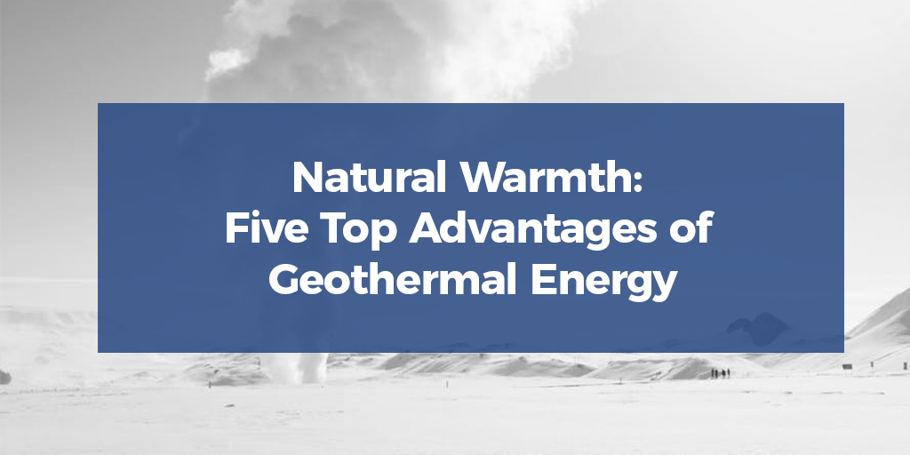 Natural Warmth: Five Top Advantages of Geothermal Energy