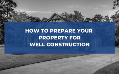 How to Prepare Your Property For Well Construction