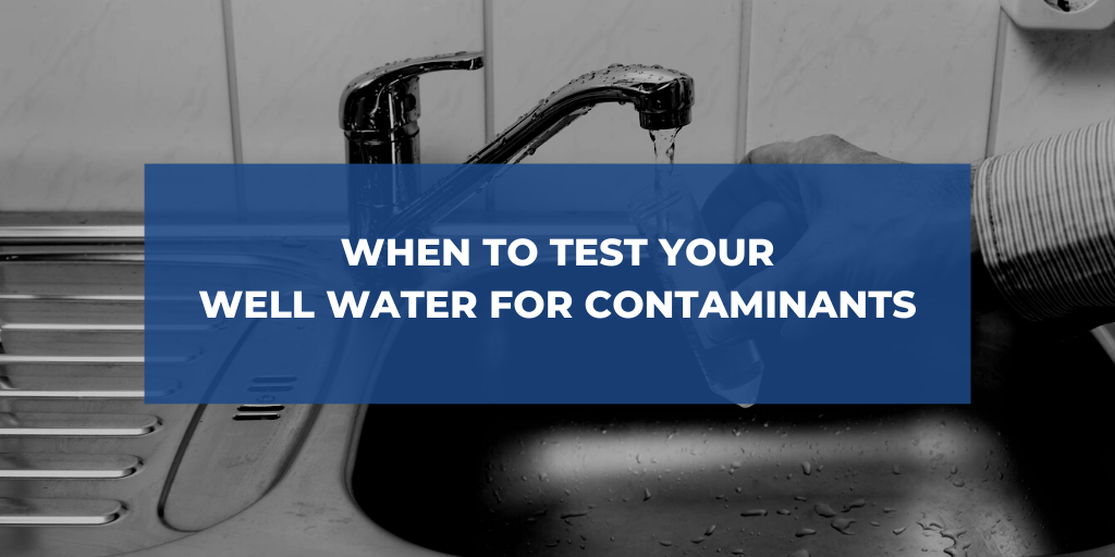 When to Test Your Well Water for Contaminants