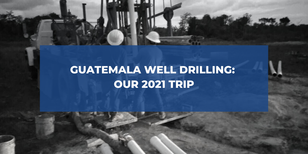 Guatemala Well Drilling: Our 2021 Trip